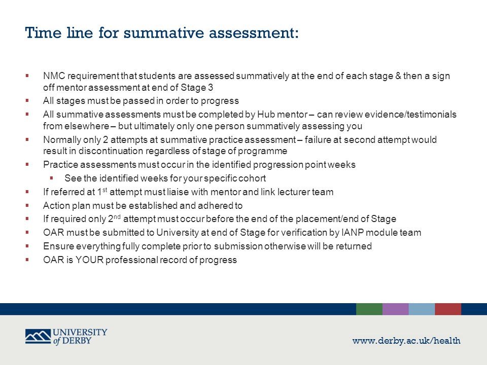 www.derby.ac.uk/health Time line for summative assessment:  NMC requirement that students are assessed summatively at the end of each stage & then a sign off mentor assessment at end of Stage 3  All stages must be passed in order to progress  All summative assessments must be completed by Hub mentor – can review evidence/testimonials from elsewhere – but ultimately only one person summatively assessing you  Normally only 2 attempts at summative practice assessment – failure at second attempt would result in discontinuation regardless of stage of programme  Practice assessments must occur in the identified progression point weeks  See the identified weeks for your specific cohort  If referred at 1 st attempt must liaise with mentor and link lecturer team  Action plan must be established and adhered to  If required only 2 nd attempt must occur before the end of the placement/end of Stage  OAR must be submitted to University at end of Stage for verification by IANP module team  Ensure everything fully complete prior to submission otherwise will be returned  OAR is YOUR professional record of progress