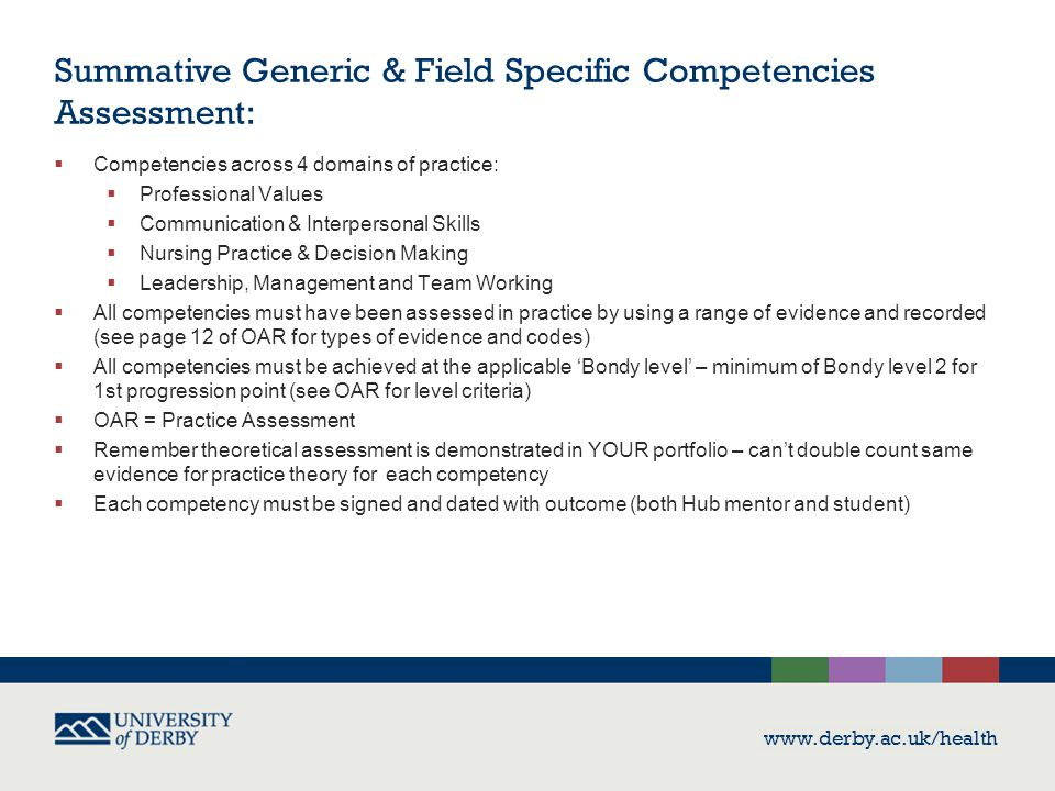 www.derby.ac.uk/health Summative Generic & Field Specific Competencies Assessment:  Competencies across 4 domains of practice:  Professional Values  Communication & Interpersonal Skills  Nursing Practice & Decision Making  Leadership, Management and Team Working  All competencies must have been assessed in practice by using a range of evidence and recorded (see page 12 of OAR for types of evidence and codes)  All competencies must be achieved at the applicable 'Bondy level' – minimum of Bondy level 2 for 1st progression point (see OAR for level criteria)  OAR = Practice Assessment  Remember theoretical assessment is demonstrated in YOUR portfolio – can't double count same evidence for practice theory for each competency  Each competency must be signed and dated with outcome (both Hub mentor and student)