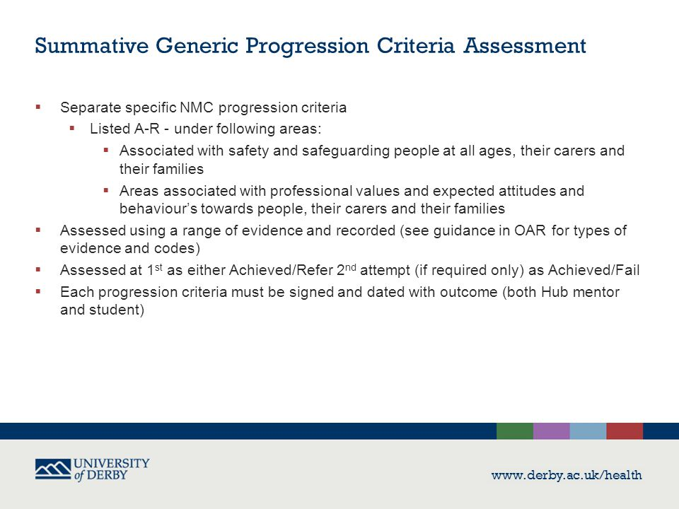 www.derby.ac.uk/health Summative Generic Progression Criteria Assessment  Separate specific NMC progression criteria  Listed A-R - under following a