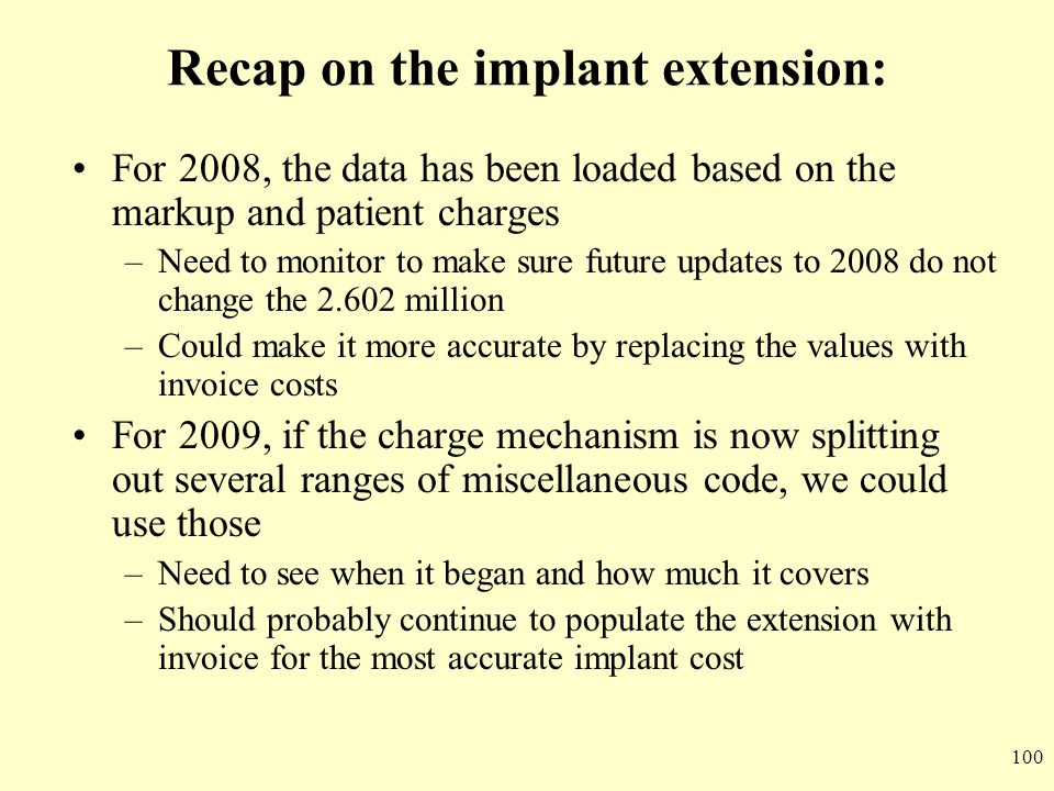 100 Recap on the implant extension: For 2008, the data has been loaded based on the markup and patient charges –Need to monitor to make sure future up
