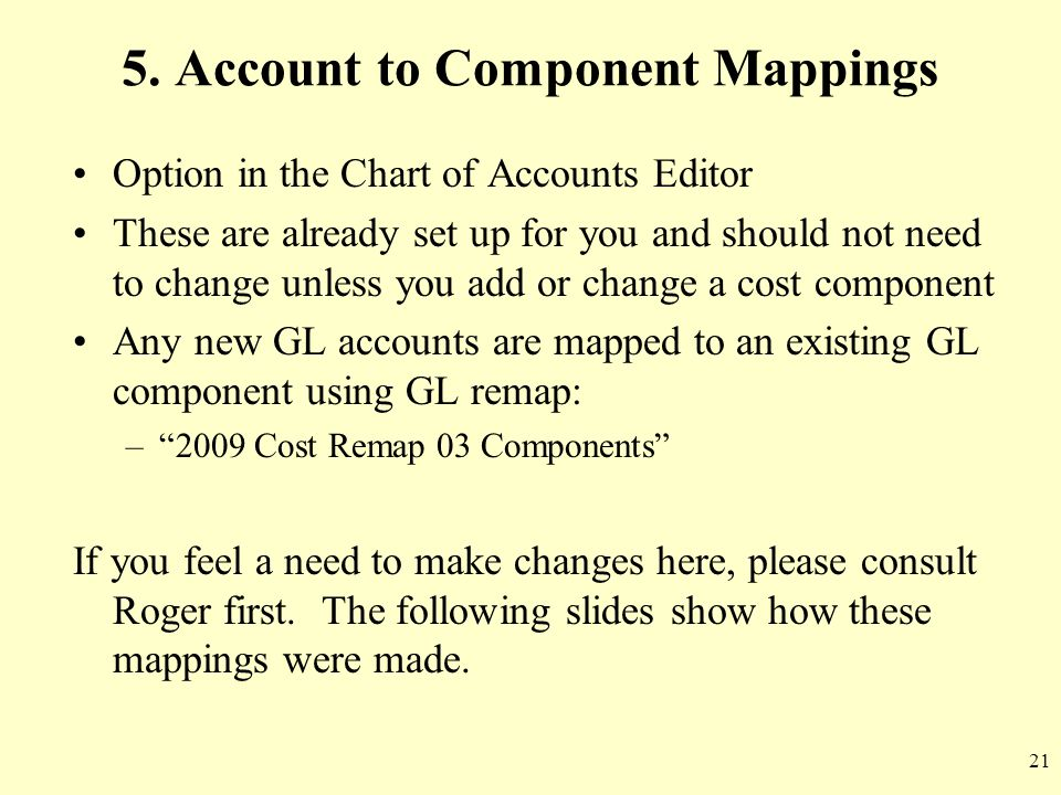 21 5. Account to Component Mappings Option in the Chart of Accounts Editor These are already set up for you and should not need to change unless you a