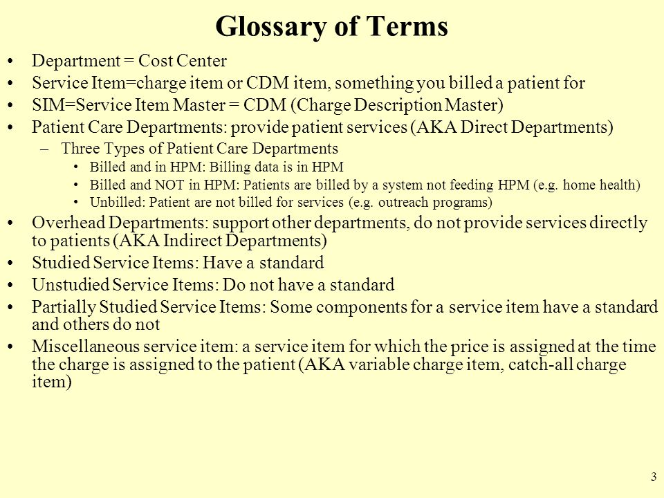 3 Glossary of Terms Department = Cost Center Service Item=charge item or CDM item, something you billed a patient for SIM=Service Item Master = CDM (C