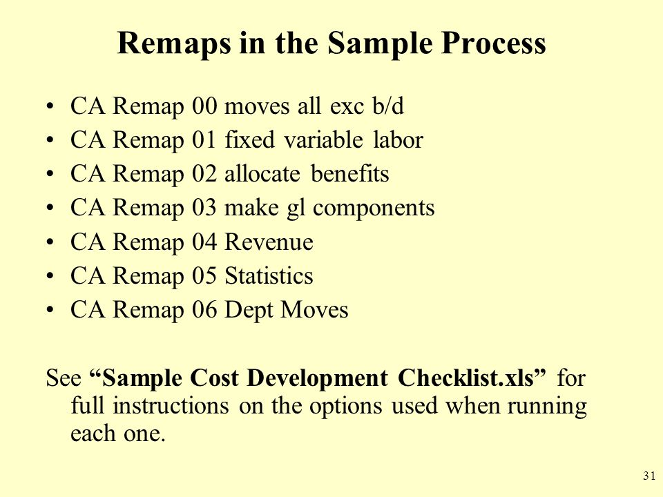 31 Remaps in the Sample Process CA Remap 00 moves all exc b/d CA Remap 01 fixed variable labor CA Remap 02 allocate benefits CA Remap 03 make gl compo