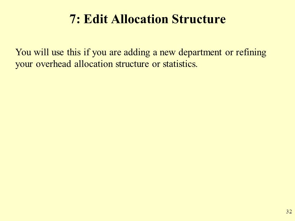 32 7: Edit Allocation Structure You will use this if you are adding a new department or refining your overhead allocation structure or statistics.
