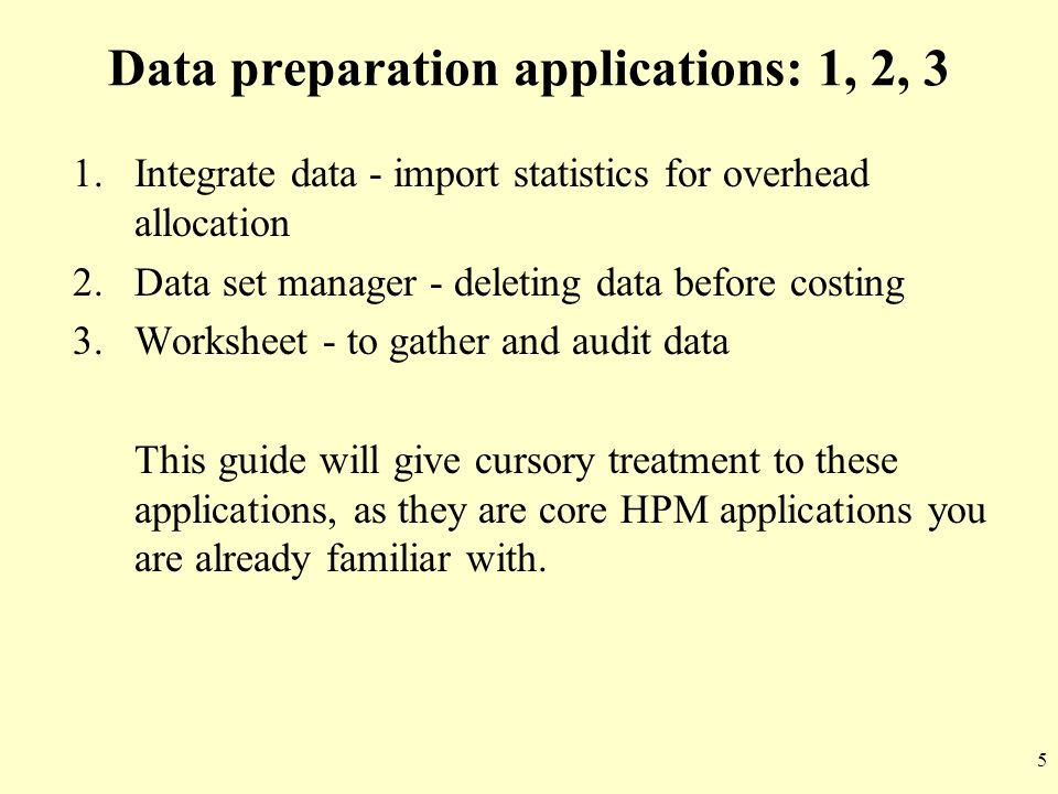 5 Data preparation applications: 1, 2, 3 1.Integrate data - import statistics for overhead allocation 2.Data set manager - deleting data before costin