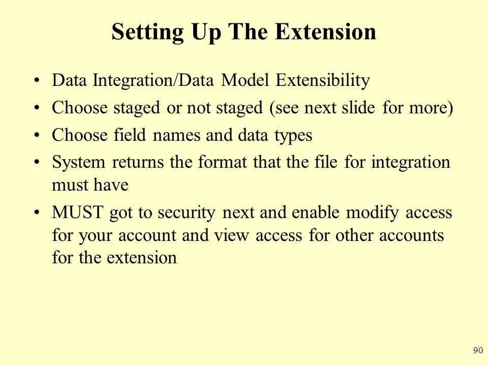 90 Setting Up The Extension Data Integration/Data Model Extensibility Choose staged or not staged (see next slide for more) Choose field names and dat