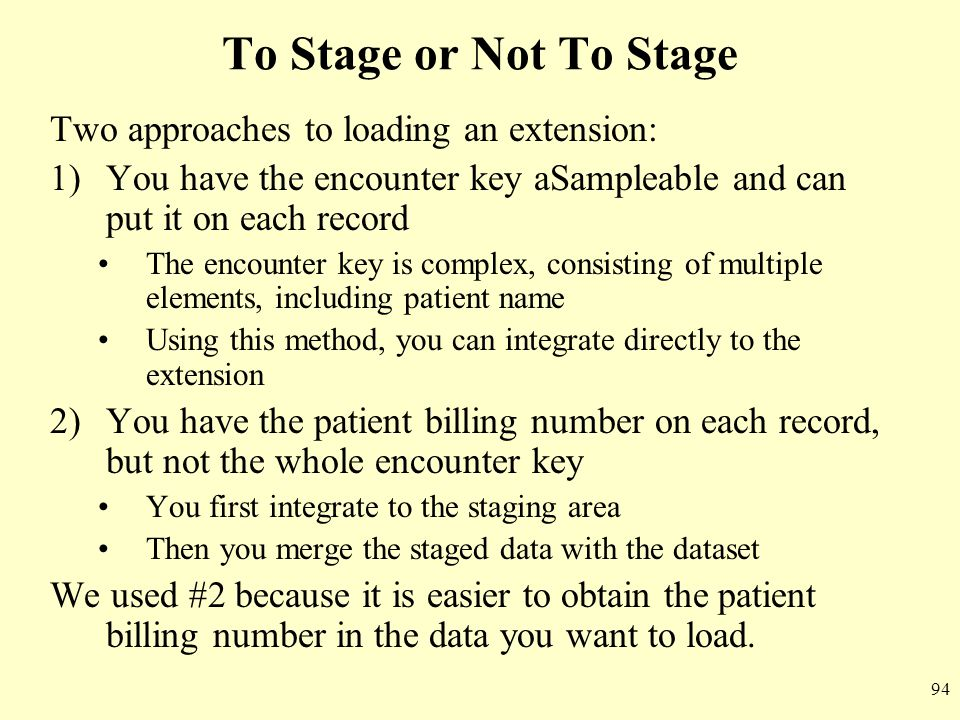 94 To Stage or Not To Stage Two approaches to loading an extension: 1)You have the encounter key aSampleable and can put it on each record The encount