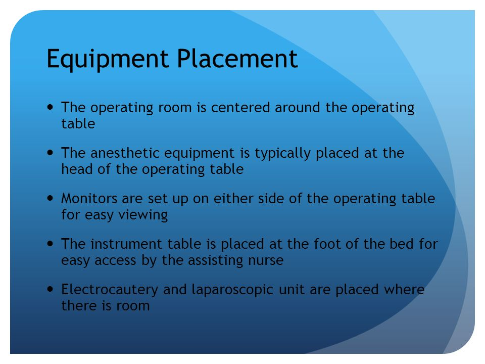 Equipment Placement The operating room is centered around the operating table The anesthetic equipment is typically placed at the head of the operatin