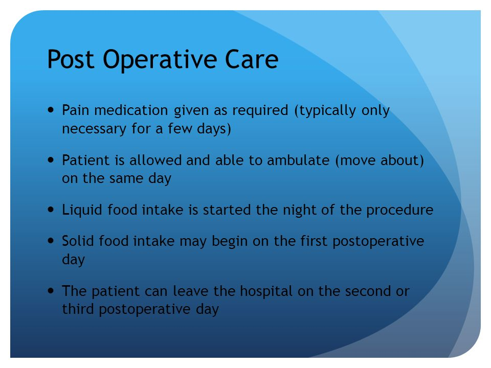 Post Operative Care Pain medication given as required (typically only necessary for a few days) Patient is allowed and able to ambulate (move about) o
