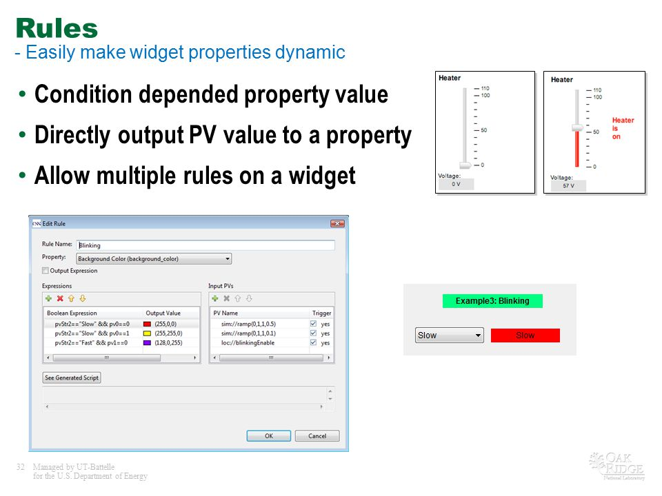 32Managed by UT-Battelle for the U.S. Department of Energy Rules - Easily make widget properties dynamic Condition depended property value Directly ou