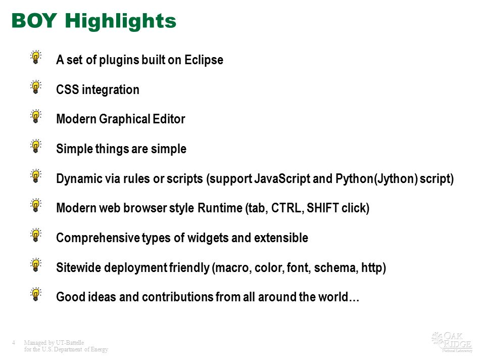4Managed by UT-Battelle for the U.S. Department of Energy BOY Highlights A set of plugins built on Eclipse CSS integration Modern Graphical Editor Sim