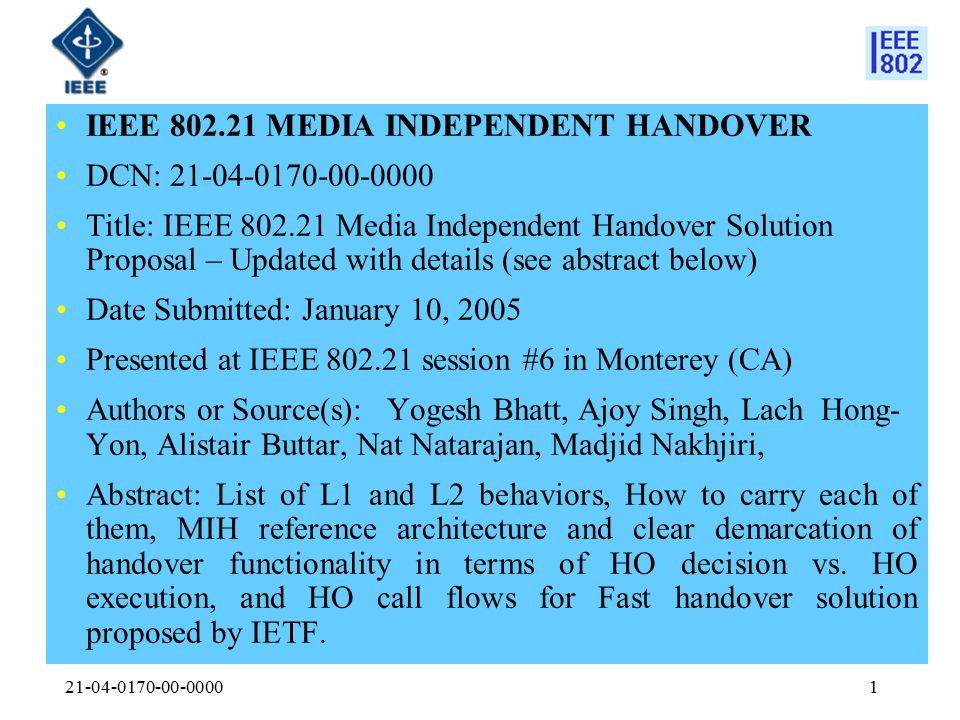 21-04-0170-00-00001 IEEE 802.21 MEDIA INDEPENDENT HANDOVER DCN: 21-04-0170-00-0000 Title: IEEE 802.21 Media Independent Handover Solution Proposal – Updated with details (see abstract below) Date Submitted: January 10, 2005 Presented at IEEE 802.21 session #6 in Monterey (CA) Authors or Source(s): Yogesh Bhatt, Ajoy Singh, Lach Hong- Yon, Alistair Buttar, Nat Natarajan, Madjid Nakhjiri, Abstract: List of L1 and L2 behaviors, How to carry each of them, MIH reference architecture and clear demarcation of handover functionality in terms of HO decision vs.