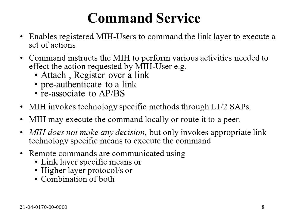 21-04-0170-00-00009 Information Service Enables registered MIH-User to obtain access technology specific capability and/or capacity information from the relevant L2 links Above information can be obtained from local or remote L1/2 MIH provides both local and remote information retrieval to the registered MIH-Users MIH may also communicate with its peer to provide information service MIH-User can also Poll the link for some Information The information between peer MIH entities can be exchanged either Link layer specific means or Higher layer protocol/s or Support IETF enhanced CARD or other Capability standards