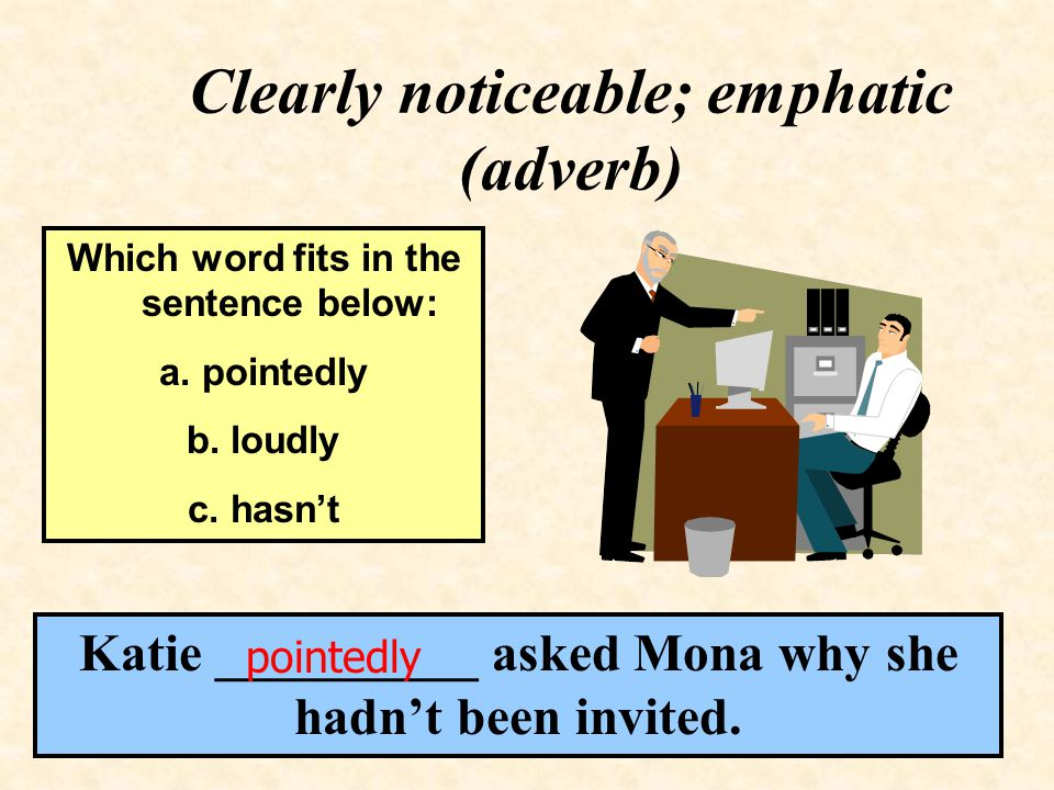 Clearly noticeable; emphatic (adverb) Katie __________ asked Mona why she hadn't been invited.