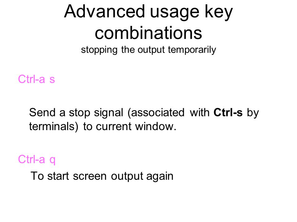 Advanced usage key combinations stopping the output temporarily Ctrl-a s Send a stop signal (associated with Ctrl-s by terminals) to current window.
