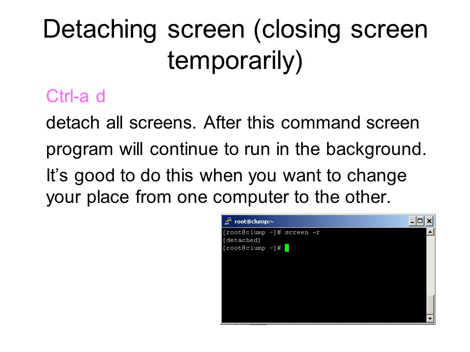 Detaching screen (closing screen temporarily) Ctrl-a d detach all screens. After this command screen program will continue to run in the background. I