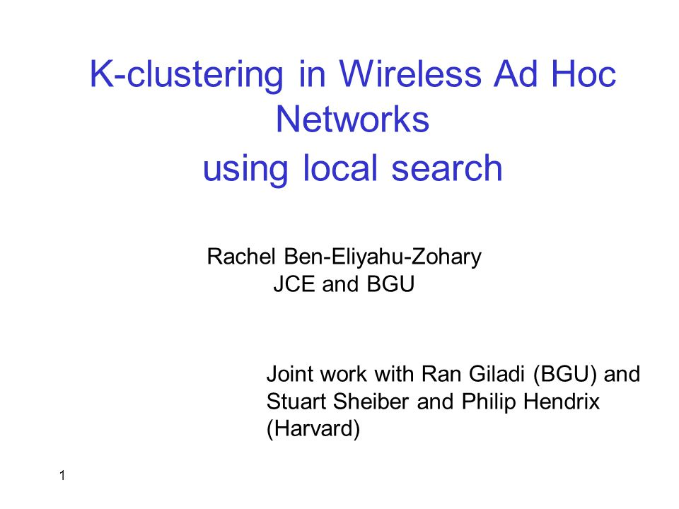 1 K-clustering in Wireless Ad Hoc Networks using local search Rachel Ben-Eliyahu-Zohary JCE and BGU Joint work with Ran Giladi (BGU) and Stuart Sheiber and Philip Hendrix (Harvard)