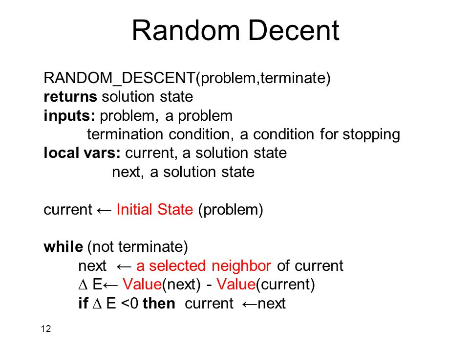 12 Random Decent RANDOM_DESCENT(problem,terminate) returns solution state inputs: problem, a problem termination condition, a condition for stopping local vars: current, a solution state next, a solution state current ← Initial State (problem( while (not terminate) next ← a selected neighbor of current ∆ E← Value(next) - Value(current) if ∆ E <0 then current ←next