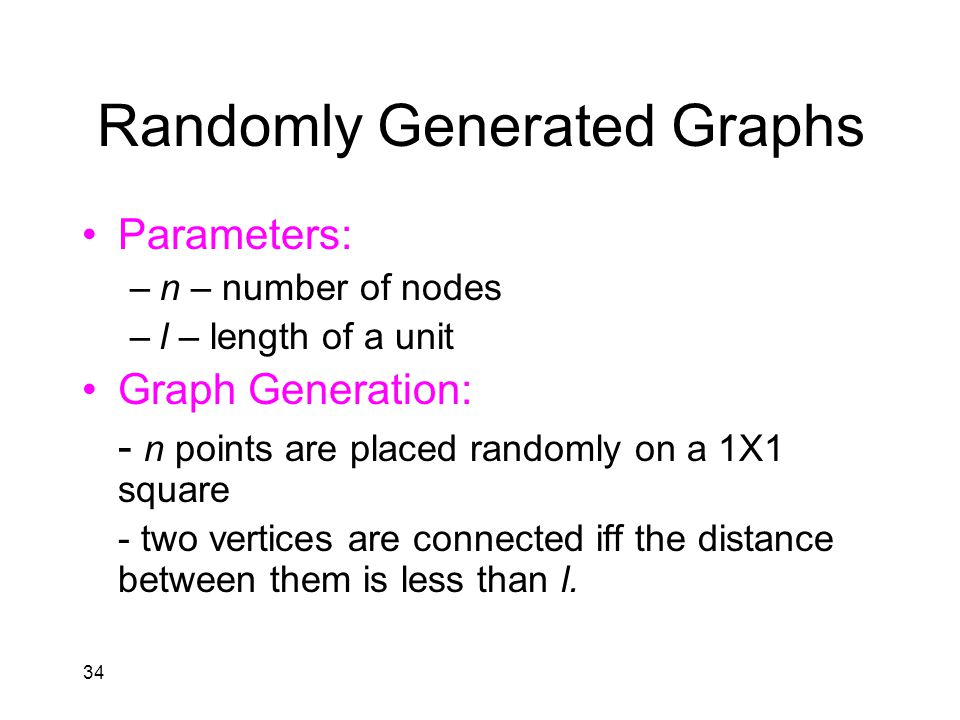 34 Randomly Generated Graphs Parameters: –n – number of nodes –l – length of a unit Graph Generation: - n points are placed randomly on a 1X1 square - two vertices are connected iff the distance between them is less than l.