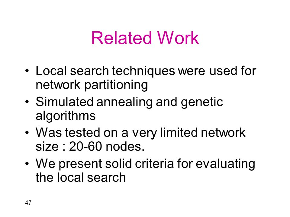 47 Related Work Local search techniques were used for network partitioning Simulated annealing and genetic algorithms Was tested on a very limited network size : 20-60 nodes.