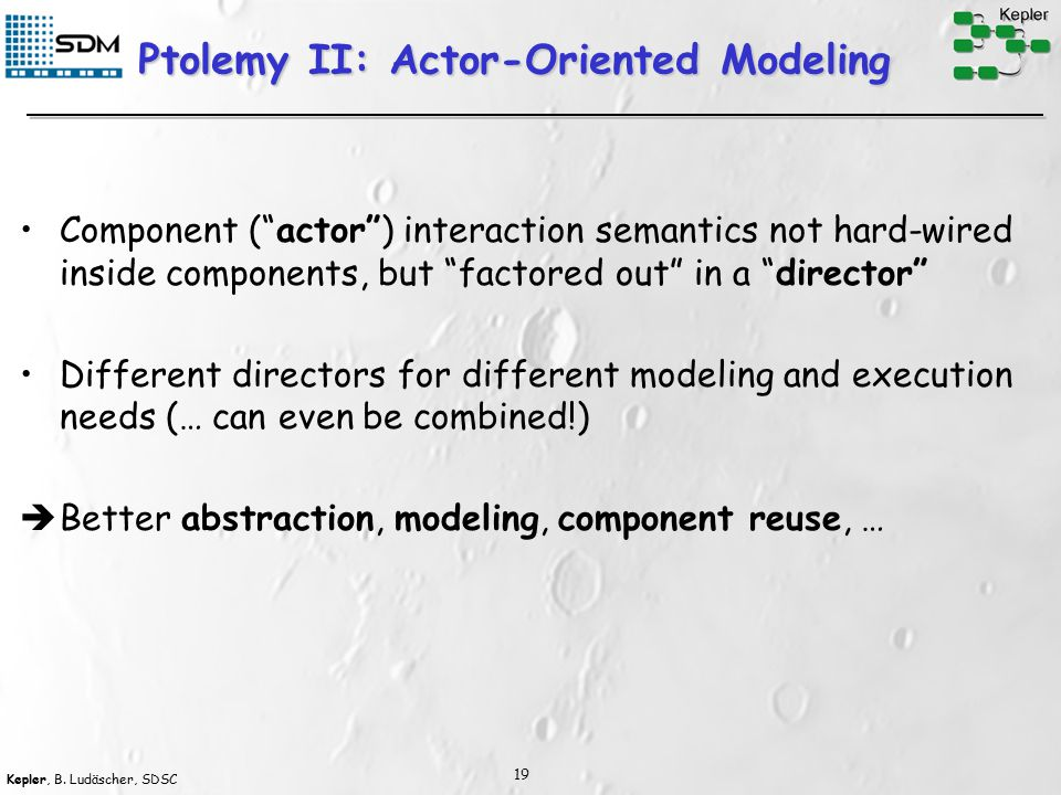 "Kepler, B. Ludäscher, SDSC 19 Ptolemy II: Actor-Oriented Modeling Component (""actor"") interaction semantics not hard-wired inside components, but ""fac"