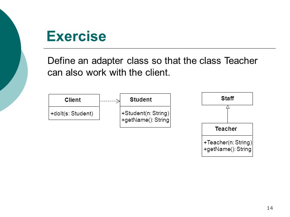 14 Exercise Define an adapter class so that the class Teacher can also work with the client.