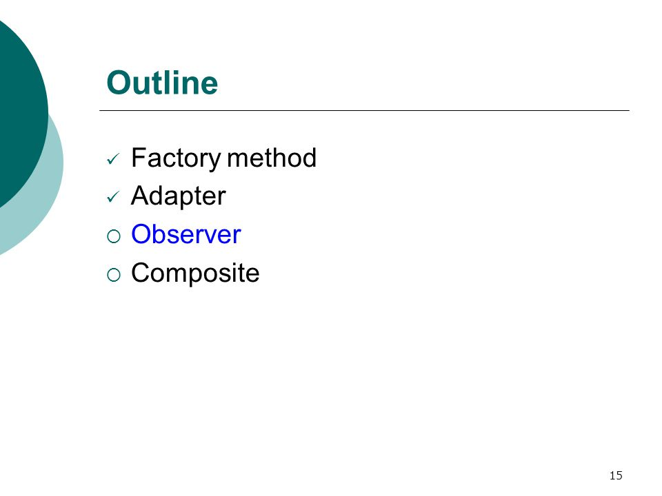 15 Outline Factory method Adapter  Observer  Composite