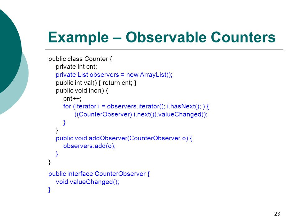 23 Example – Observable Counters public class Counter { private int cnt; private List observers = new ArrayList(); public int val() { return cnt; } public void incr() { cnt++; for (Iterator i = observers.iterator(); i.hasNext(); ) { ((CounterObserver) i.next()).valueChanged(); } } public void addObserver(CounterObserver o) { observers.add(o); } } public interface CounterObserver { void valueChanged(); }