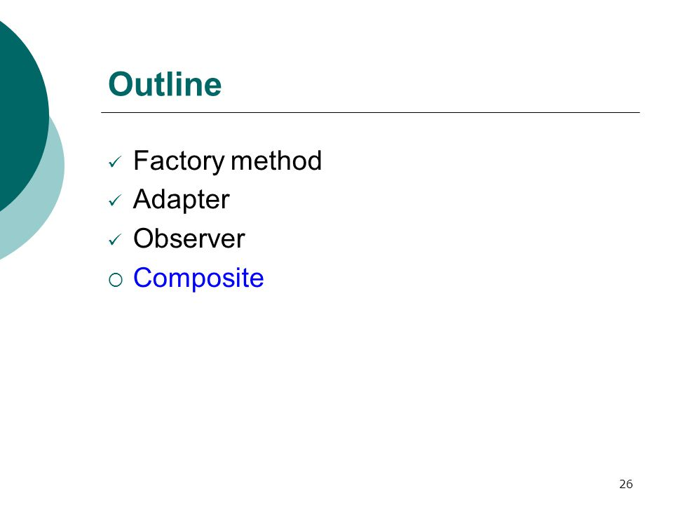 26 Outline Factory method Adapter Observer  Composite