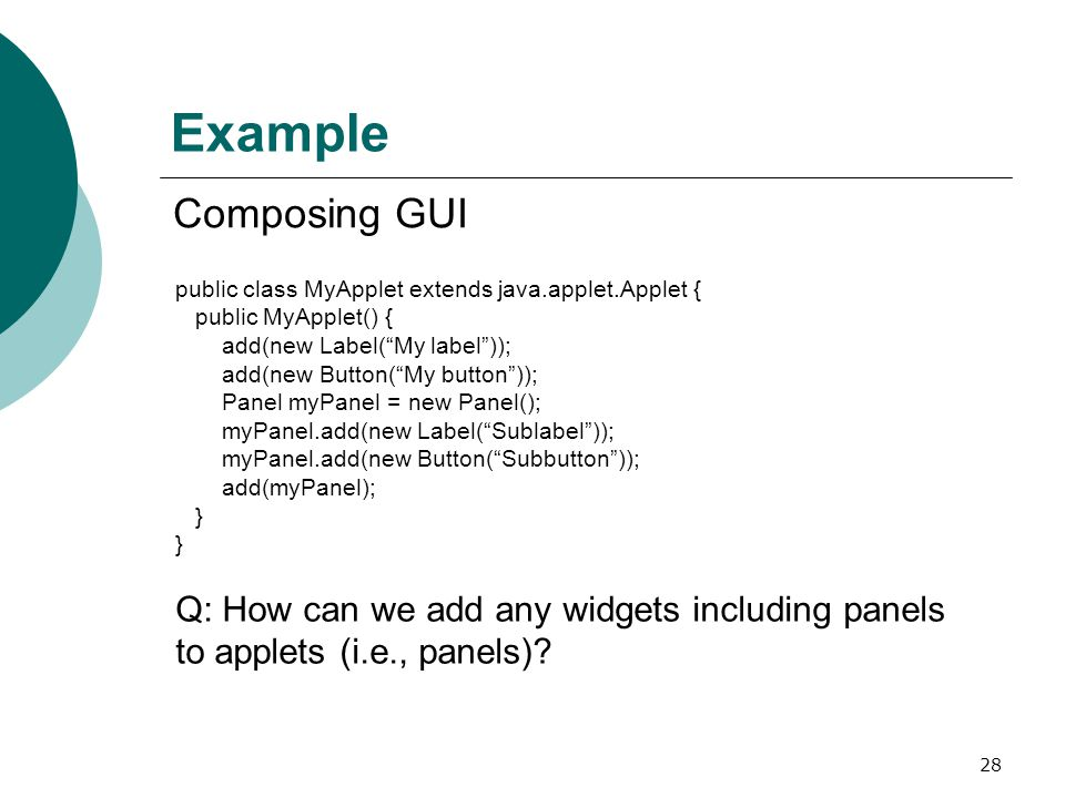 28 Example Composing GUI public class MyApplet extends java.applet.Applet { public MyApplet() { add(new Label( My label )); add(new Button( My button )); Panel myPanel = new Panel(); myPanel.add(new Label( Sublabel )); myPanel.add(new Button( Subbutton )); add(myPanel); } } Q: How can we add any widgets including panels to applets (i.e., panels)?
