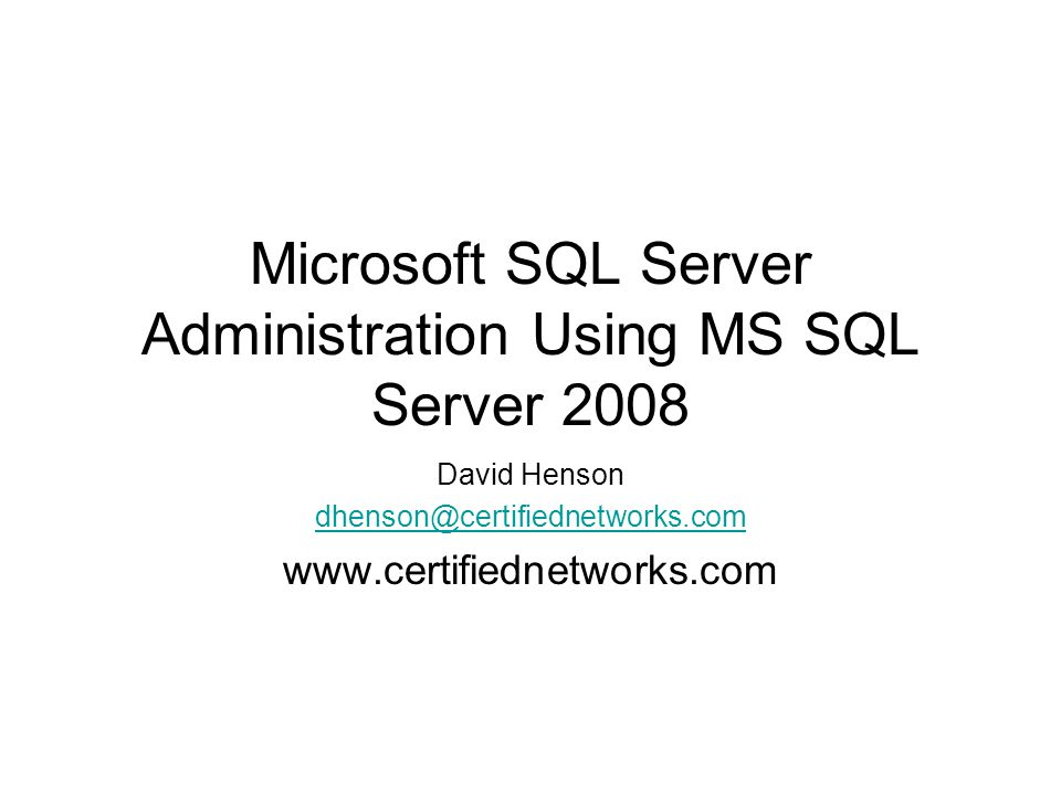 Microsoft SQL Server Administration Using MS SQL Server 2008 David Henson dhenson@certifiednetworks.com www.certifiednetworks.com