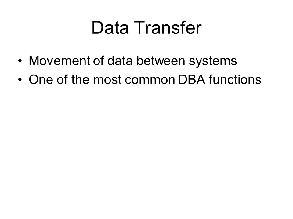 Data Transfer Movement of data between systems One of the most common DBA functions