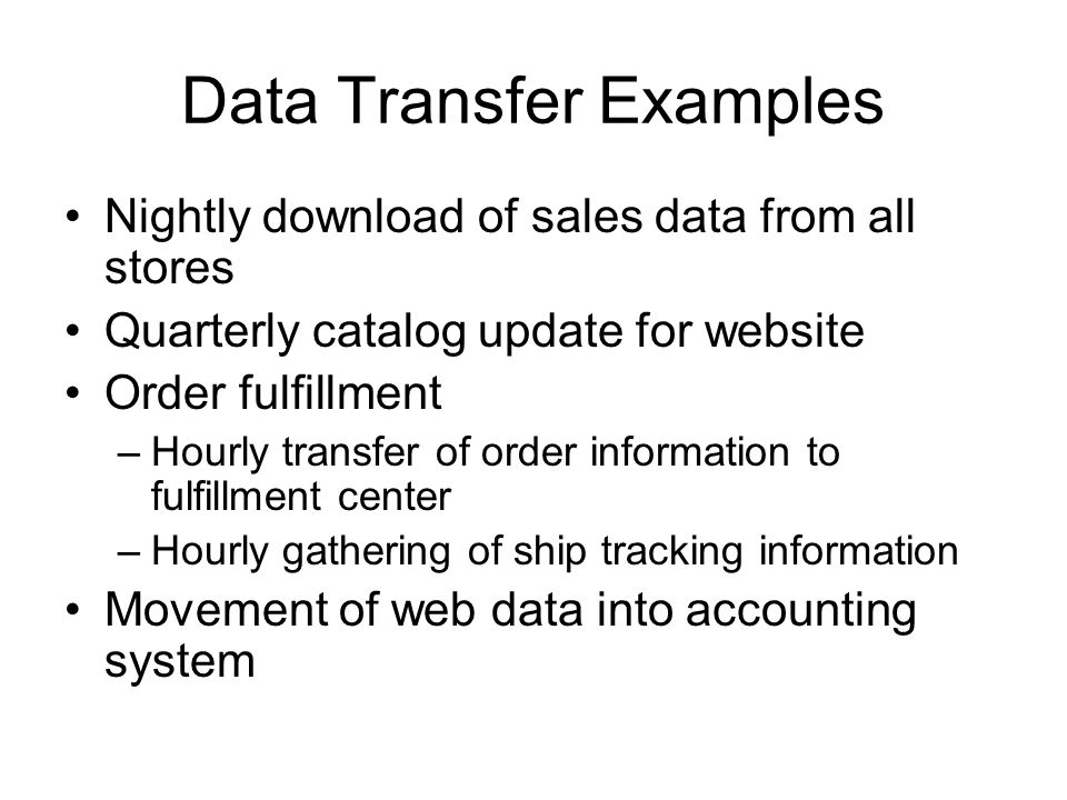 Data Transfer Examples Nightly download of sales data from all stores Quarterly catalog update for website Order fulfillment –Hourly transfer of order