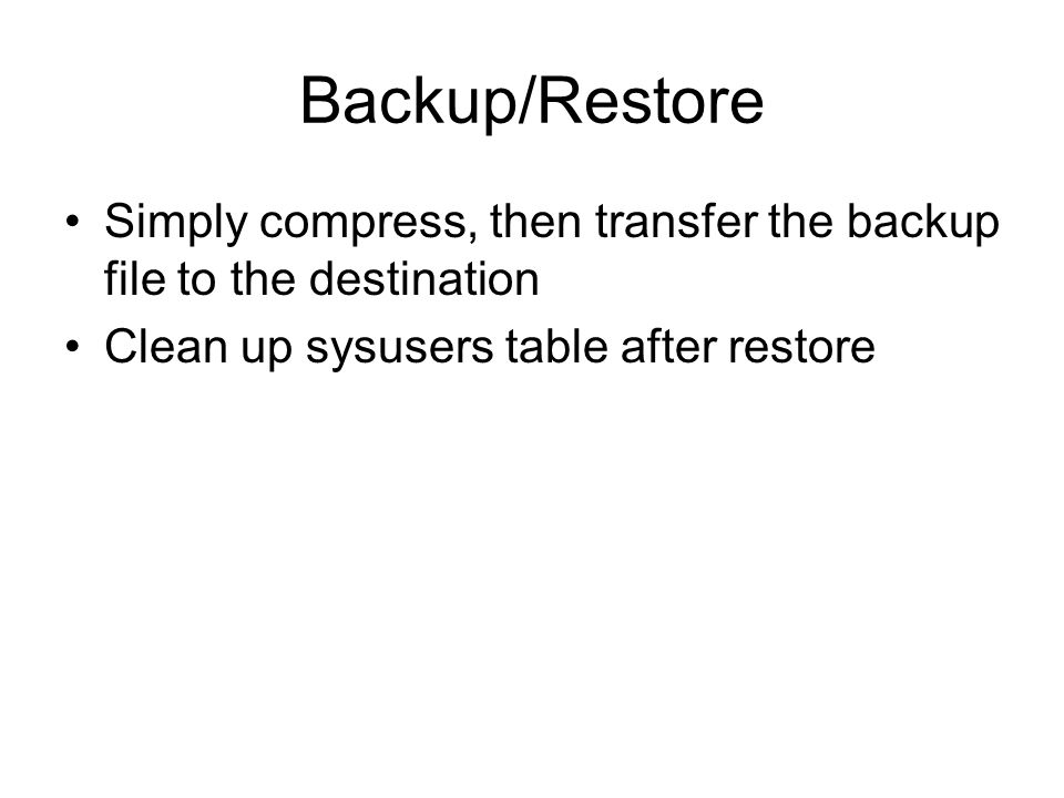 Backup/Restore Simply compress, then transfer the backup file to the destination Clean up sysusers table after restore