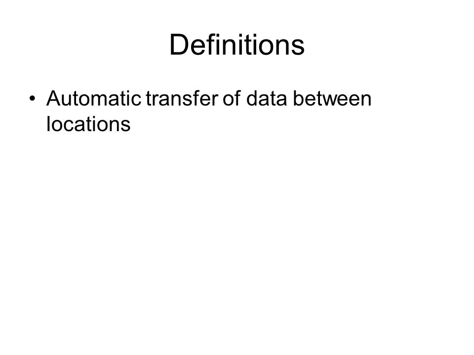 Definitions Automatic transfer of data between locations
