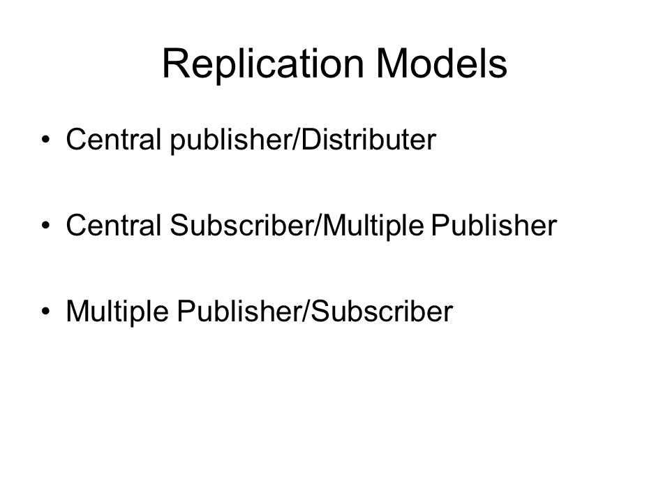 Replication Models Central publisher/Distributer Central Subscriber/Multiple Publisher Multiple Publisher/Subscriber