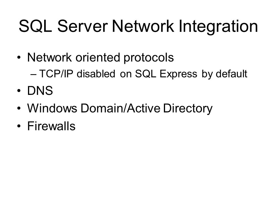 SQL Server Network Integration Network oriented protocols –TCP/IP disabled on SQL Express by default DNS Windows Domain/Active Directory Firewalls