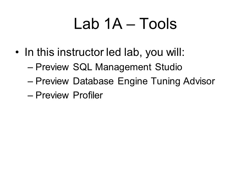 Lab 1A – Tools In this instructor led lab, you will: –Preview SQL Management Studio –Preview Database Engine Tuning Advisor –Preview Profiler