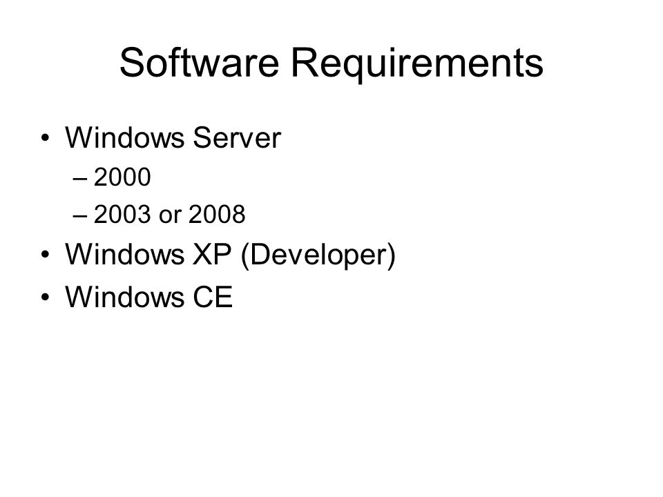 Software Requirements Windows Server –2000 –2003 or 2008 Windows XP (Developer) Windows CE