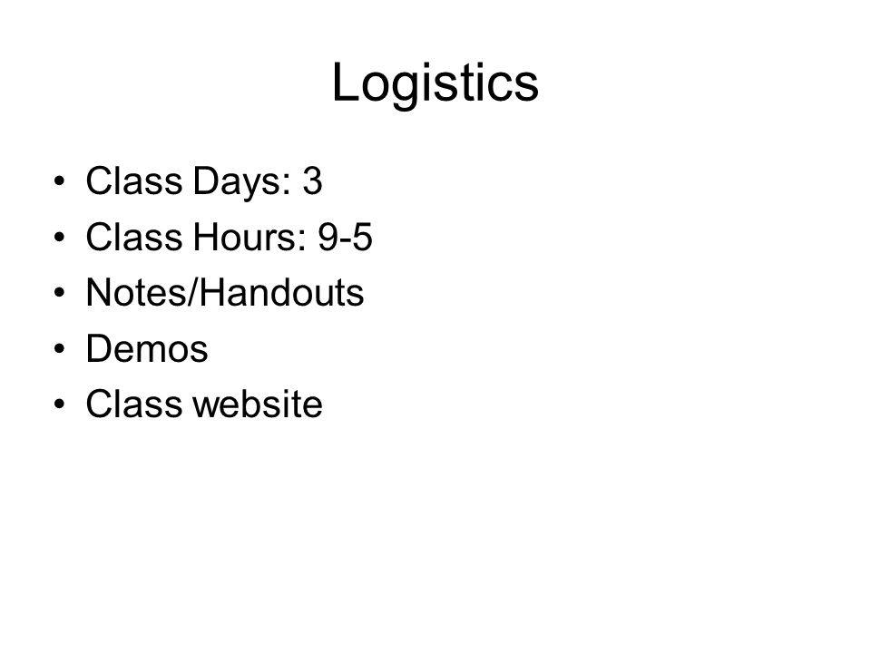 Logistics Class Days: 3 Class Hours: 9-5 Notes/Handouts Demos Class website