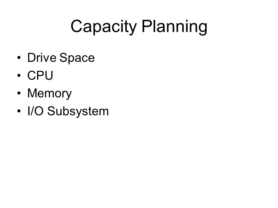 Capacity Planning Drive Space CPU Memory I/O Subsystem