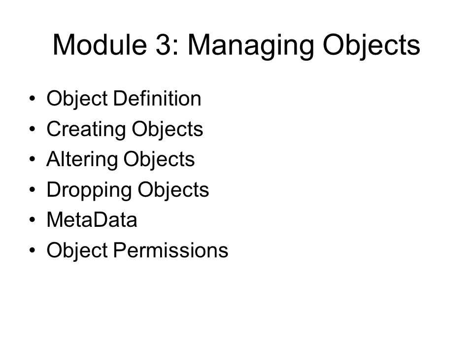 Module 3: Managing Objects Object Definition Creating Objects Altering Objects Dropping Objects MetaData Object Permissions