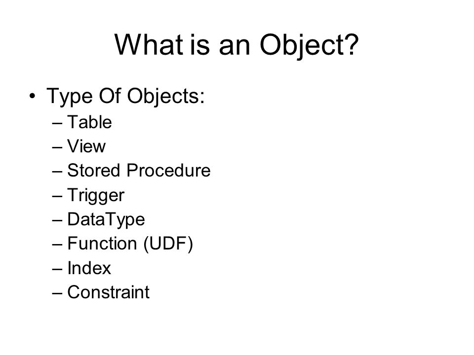 What is an Object? Type Of Objects: –Table –View –Stored Procedure –Trigger –DataType –Function (UDF) –Index –Constraint
