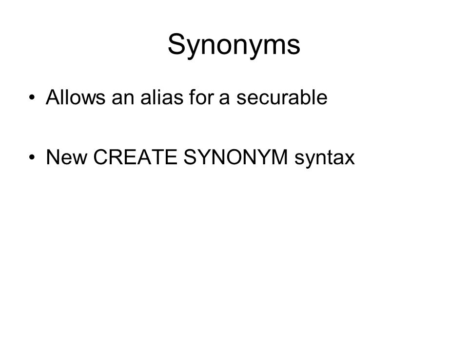 Synonyms Allows an alias for a securable New CREATE SYNONYM syntax