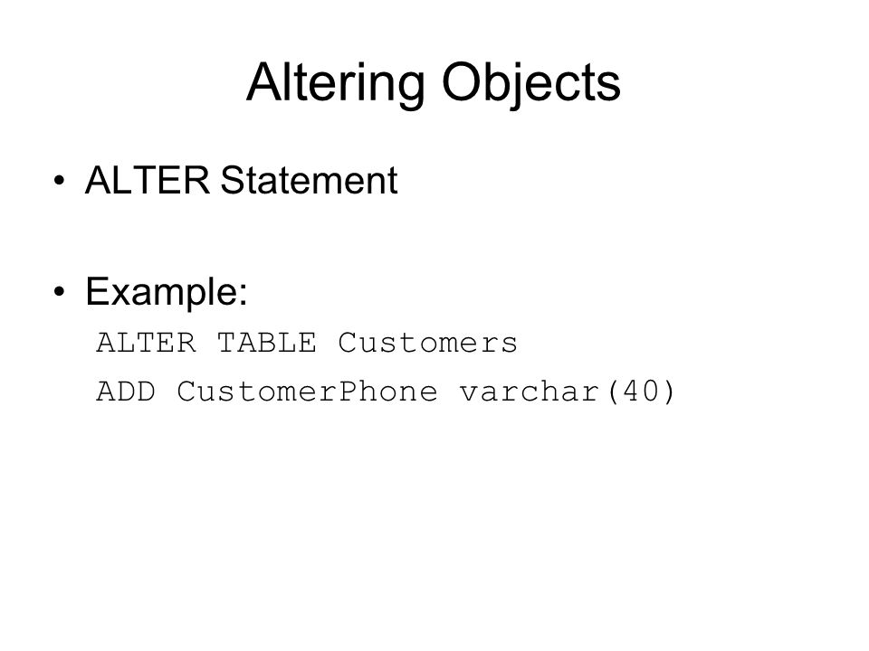 Altering Objects ALTER Statement Example: ALTER TABLE Customers ADD CustomerPhone varchar(40)