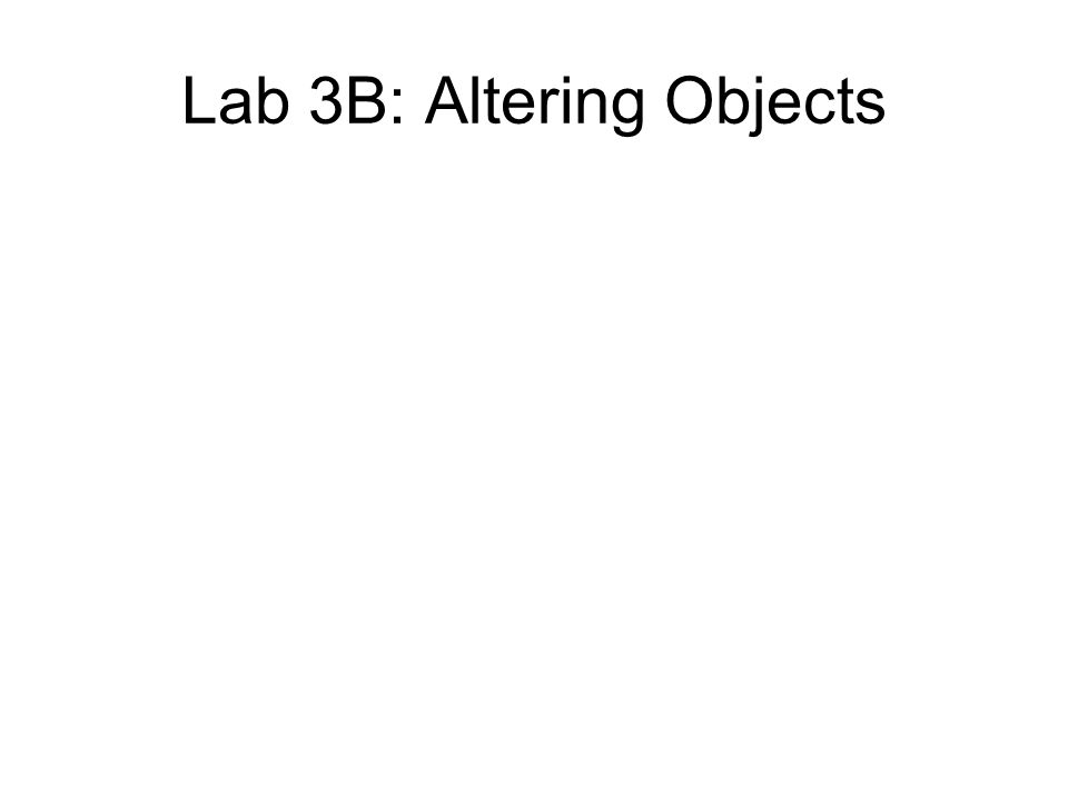 Lab 3B: Altering Objects