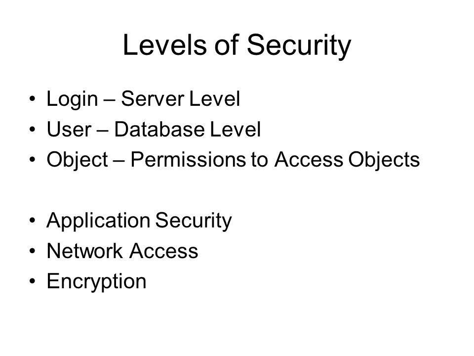 Levels of Security Login – Server Level User – Database Level Object – Permissions to Access Objects Application Security Network Access Encryption