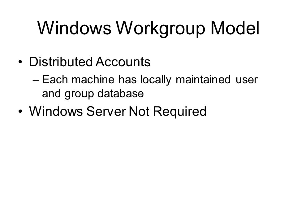 Windows Workgroup Model Distributed Accounts –Each machine has locally maintained user and group database Windows Server Not Required