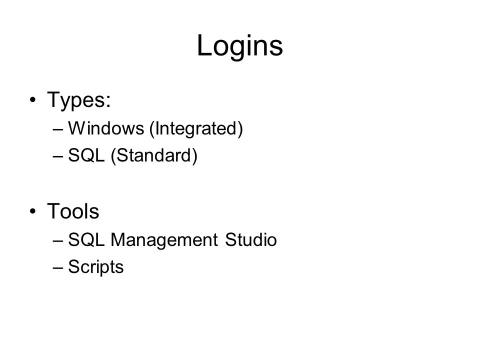 Logins Types: –Windows (Integrated) –SQL (Standard) Tools –SQL Management Studio –Scripts