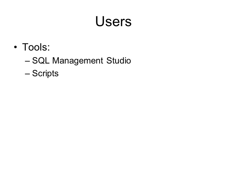 Users Tools: –SQL Management Studio –Scripts